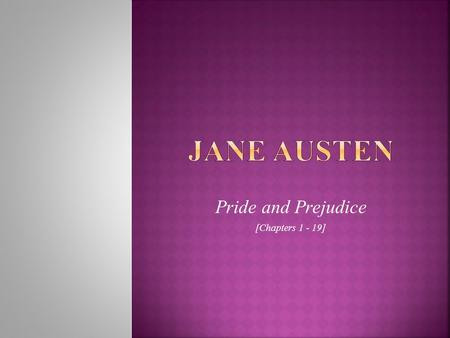 Pride and Prejudice [Chapters 1 - 19].  Her novels about everyday people living ordinary lives were unappreciated at that time (until the 20 th century)