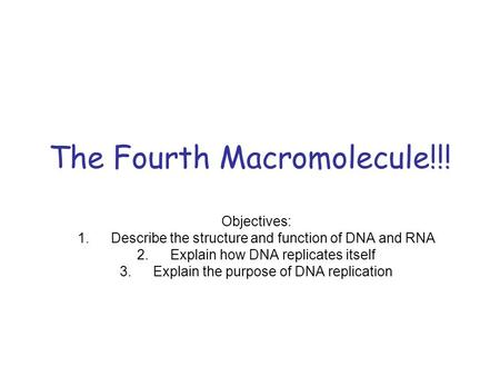 The Fourth Macromolecule!!! Objectives: 1.Describe the structure and function of DNA and RNA 2.Explain how DNA replicates itself 3.Explain the purpose.
