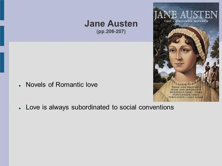 Jane Austen (pp.206-207) Novels of Romantic love Love is always subordinated to social conventions.