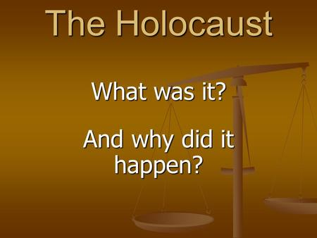 The Holocaust What was it? And why did it happen?.