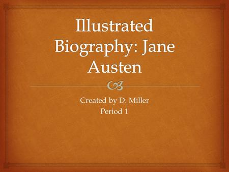 Created by D. Miller Period 1.  Jane Austen  Born December 16, 1775  At the Steventon Rectory Hampshire, England.
