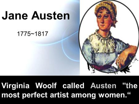 Jane Austen 1775~1817 Virginia Woolf called Austen the most perfect artist among women.""
