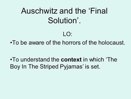 Auschwitz and the 'Final Solution'. LO: To be aware of the horrors of the holocaust. To understand the context in which 'The Boy In The Striped Pyjamas'