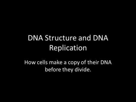 DNA Structure and DNA Replication How cells make a copy of their DNA before they divide.