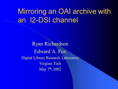 Mirroring an OAI archive with an I2-DSI channel Ryan Richardson Edward A. Fox Digital Library Research Laboratory Virginia Tech May 7 th, 2002.