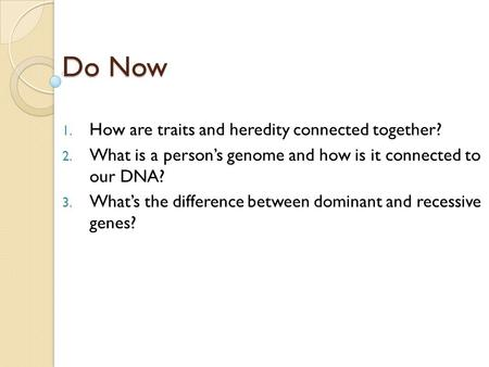 Do Now 1. How are traits and heredity connected together? 2. What is a person's genome and how is it connected to our DNA? 3. What's the difference between.