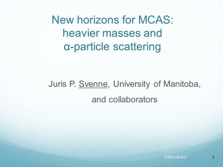 1 New horizons for MCAS: heavier masses and α-particle scattering Juris P. Svenne, University of Manitoba, and collaborators CAP 15/6/2015.