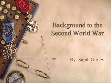 Background to the Second World War By: Sarah Gurley.