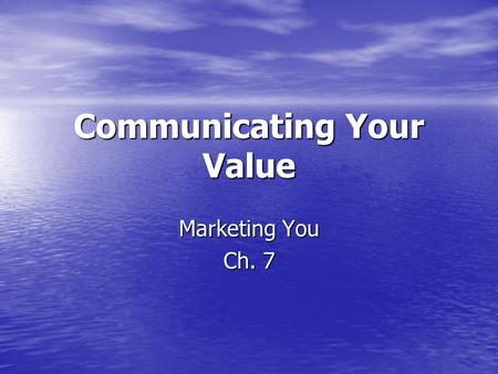 Communicating Your Value Marketing You Ch. 7. Wouldn't it be convenient if employers recognized the contributions you can make? Unfortunately, they don't.