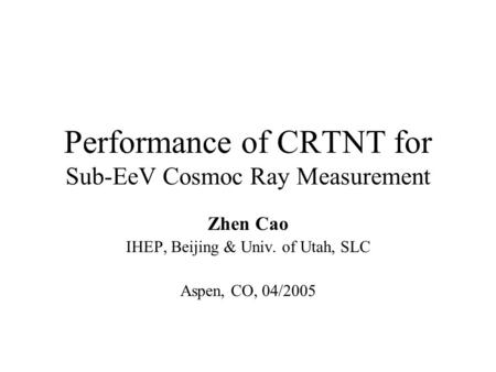Performance of CRTNT for Sub-EeV Cosmoc Ray Measurement Zhen Cao IHEP, Beijing & Univ. of Utah, SLC Aspen, CO, 04/2005.