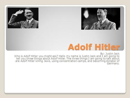 Adolf Hitler By: Justin Jack Who is Adolf Hitler you might ask? Hello my name is Justin Jack and I am going to tell you three things about Adolf Hitler.