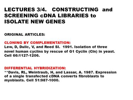 LECTURES 3/4. CONSTRUCTING and SCREENING cDNA LIBRARIES to ISOLATE NEW GENES ORIGINAL ARTICLES: CLONING BY COMPLEMENTATION: Lew, D, Dulic, V, and Reed.