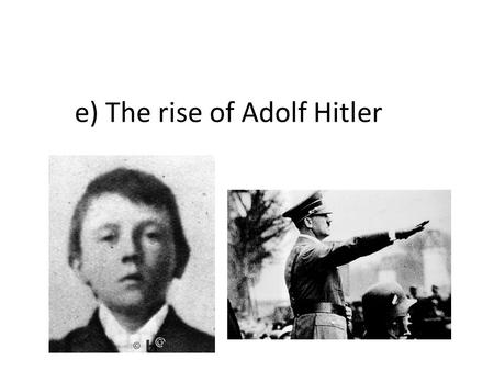E) The rise of Adolf Hitler. e) The rise of Hitler 1920: – French occupation of the Ruhr (river), industrial valley rich in coal and other minerals –