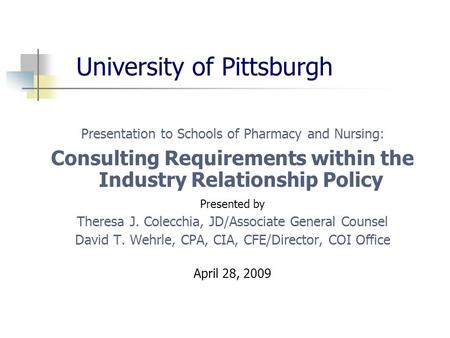 University of Pittsburgh Presentation to Schools of Pharmacy and Nursing: Consulting Requirements within the Industry Relationship Policy Presented by.