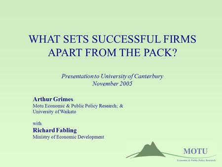 WHAT SETS SUCCESSFUL FIRMS APART FROM THE PACK? Presentation to University of Canterbury November 2005 Arthur Grimes Motu Economic & Public Policy Research;