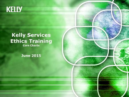 Kelly Services Ethics Training Core Charts June 2015.
