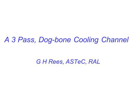 A 3 Pass, Dog-bone Cooling Channel G H Rees, ASTeC, RAL.