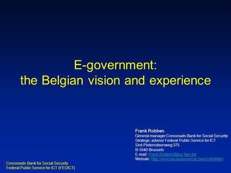 E-government: the Belgian vision and experience Frank Robben General manager Crossroads Bank for Social Security Strategic advisor Federal Public Service.