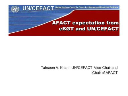 AFACT expectation from eBGT and UN/CEFACT Tahseen A. Khan - UN/CEFACT Vice-Chair and Chair of AFACT.