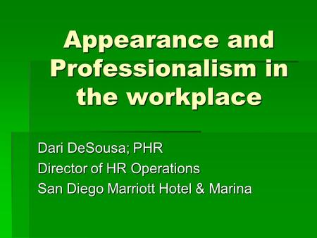 Appearance and Professionalism in the workplace Dari DeSousa; PHR Director of HR Operations San Diego Marriott Hotel & Marina.