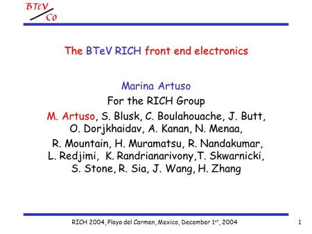 RICH 2004, Playa del Carmen, Mexico, December 1 st, 20041 The BTeV RICH front end electronics Marina Artuso For the RICH Group M. Artuso, S. Blusk, C.