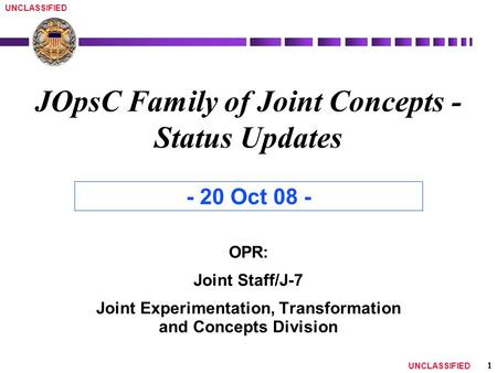 1 UNCLASSIFIED JOpsC Family of Joint <strong>Concepts</strong> - Status Updates OPR: Joint Staff/J-7 Joint Experimentation, Transformation and <strong>Concepts</strong> Division - 20 Oct.