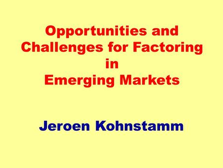 Opportunities and Challenges for Factoring in Emerging Markets Jeroen Kohnstamm.