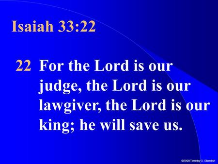 ©2000 Timothy G. Standish Isaiah 33:22 22For the Lord is our judge, the Lord is our lawgiver, the Lord is our king; he will save us.