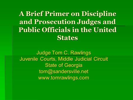 A Brief Primer on Discipline and Prosecution Judges and Public Officials in the United States Judge Tom C. Rawlings Juvenile Courts, Middle Judicial Circuit.