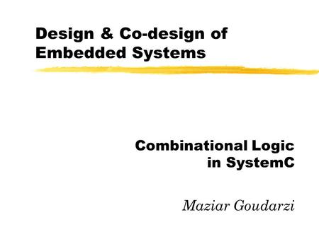 Design & Co-design of Embedded Systems Combinational Logic in SystemC Maziar Goudarzi.