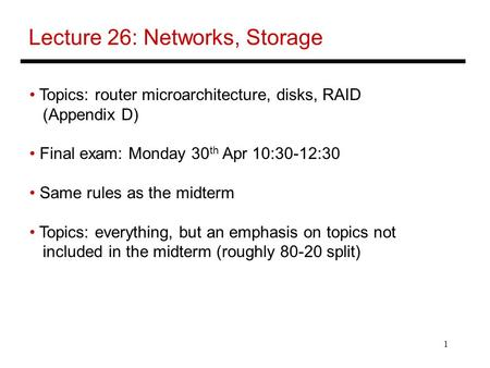 1 Lecture 26: Networks, Storage Topics: router microarchitecture, disks, RAID (Appendix D) Final exam: Monday 30 th Apr 10:30-12:30 Same rules as the midterm.