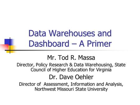Data Warehouses and Dashboard – A Primer Mr. Tod R. Massa Director, Policy Research & Data Warehousing, State Council of Higher Education for Virginia.