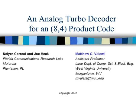 Copyright 2002 An Analog Turbo Decoder for an (8,4) Product Code Matthew C. Valenti Assistant Professor Lane Dept. of Comp. Sci. & Elect. Eng. West Virginia.