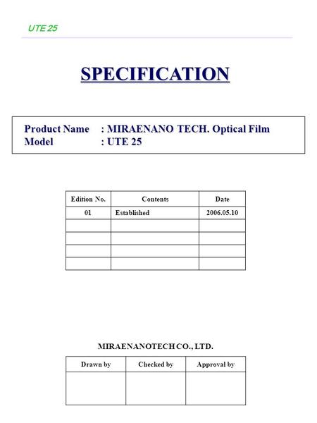 UTE 25SPECIFICATION Product Name: MIRAENANO TECH. Optical Film Product Name: MIRAENANO TECH. Optical Film Model: UTE 25 Model: UTE 25 Drawn byChecked byApproval.