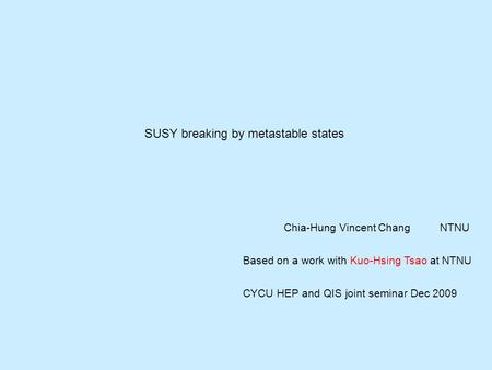 SUSY breaking by metastable states Chia-Hung Vincent ChangNTNU Based on a work with Kuo-Hsing Tsao at NTNU CYCU HEP and QIS joint seminar Dec 2009.