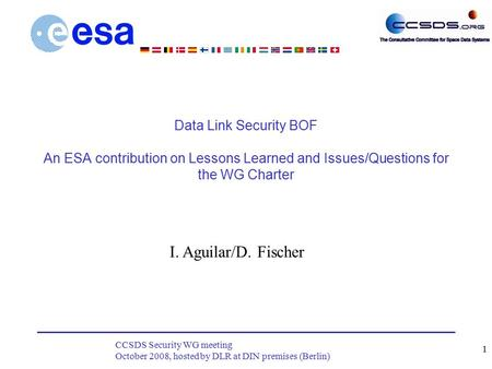 CCSDS Security WG meeting October 2008, hosted by DLR at DIN premises (Berlin) 1 Data Link Security BOF An ESA contribution on Lessons Learned and Issues/Questions.