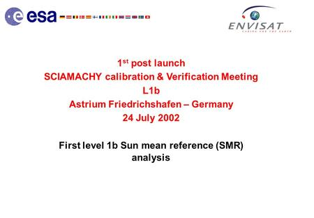 1 st post launch SCIAMACHY calibration & Verification Meeting L1b Astrium Friedrichshafen – Germany 24 July 2002 First level 1b Sun mean reference (SMR)