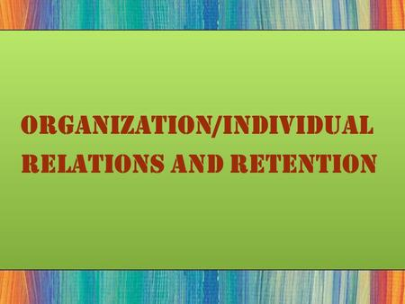 Organization/Individual Relations and Retention. Individual/Organizational Relationships  The Psychological Contract  The unwritten expectations employees.
