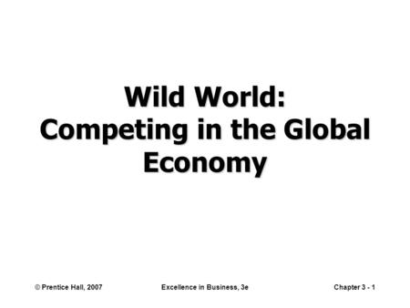 © Prentice Hall, 2007Excellence in Business, 3eChapter 3 - 1 Wild World: Competing in the Global Economy.