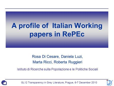 GL12 Transparency in Grey Literature, Prague, 6-7 December 2010 A profile of Italian Working papers in RePEc Rosa Di Cesare, Daniela Luzi, Marta Ricci,
