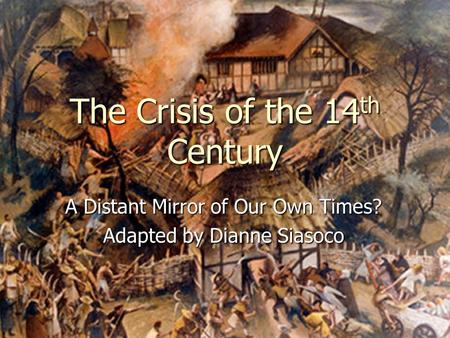 The Crisis of the 14 th Century A Distant Mirror of Our Own Times? Adapted by Dianne Siasoco.