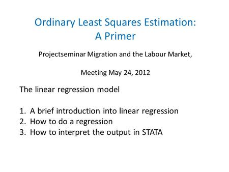 Ordinary Least Squares Estimation: A Primer Projectseminar Migration and the Labour Market, Meeting May 24, 2012 The linear regression model 1. A brief.