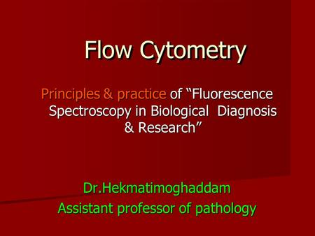 "Flow Cytometry Principles & practice of ""Fluorescence Spectroscopy in Biological Diagnosis & Research"" Dr.Hekmatimoghaddam Assistant professor of pathology."