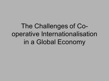 The Challenges of Co- operative Internationalisation in a Global Economy.