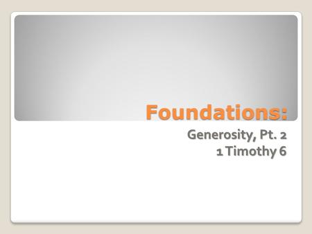 Foundations: Generosity, Pt. 2 1 Timothy 6. Generosity Quick Layman Primer: ◦ Show vs. Participatory ◦ Scriptural Integrity/Authority ◦ Goal.