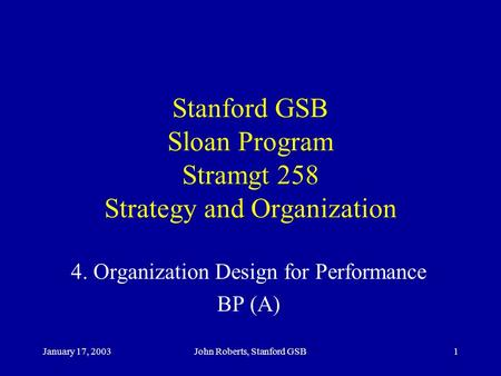 January 17, 2003John Roberts, Stanford GSB1 Stanford GSB Sloan Program Stramgt 258 Strategy and Organization 4. Organization Design for Performance BP.