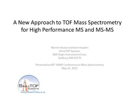 A New Approach to TOF Mass Spectrometry for High Performance MS and MS-MS Marvin Vestal and Kevin Hayden SimulTOF Systems AKA Virgin Instruments Corp.
