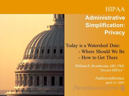 "PricewaterhouseCoopers 1 Administrative Simplification: Privacy Audioconference April 14, 2003 William R. Braithwaite, MD, PhD ""Doctor HIPAA"" HIPAA Today."