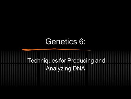 Genetics 6: Techniques for Producing and Analyzing DNA.