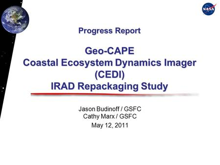 Progress Report Geo-CAPE Coastal Ecosystem Dynamics Imager (CEDI) IRAD Repackaging Study Jason Budinoff / GSFC Cathy Marx / GSFC May 12, 2011.